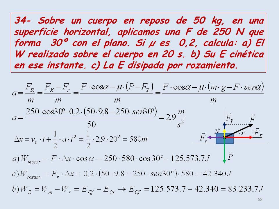 68 34- Sobre un cuerpo en reposo de 50 kg, en una superficie horizontal, aplicamos una F de 250 N que forma 30º con el plano. Si µ es 0,2, calcula: a)