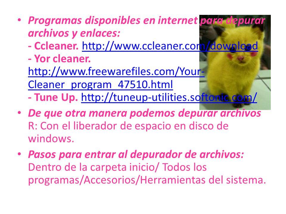 Programas disponibles en internet para depurar archivos y enlaces: - Ccleaner. http://www.ccleaner.com/download - Yor cleaner. http://www.freewarefile