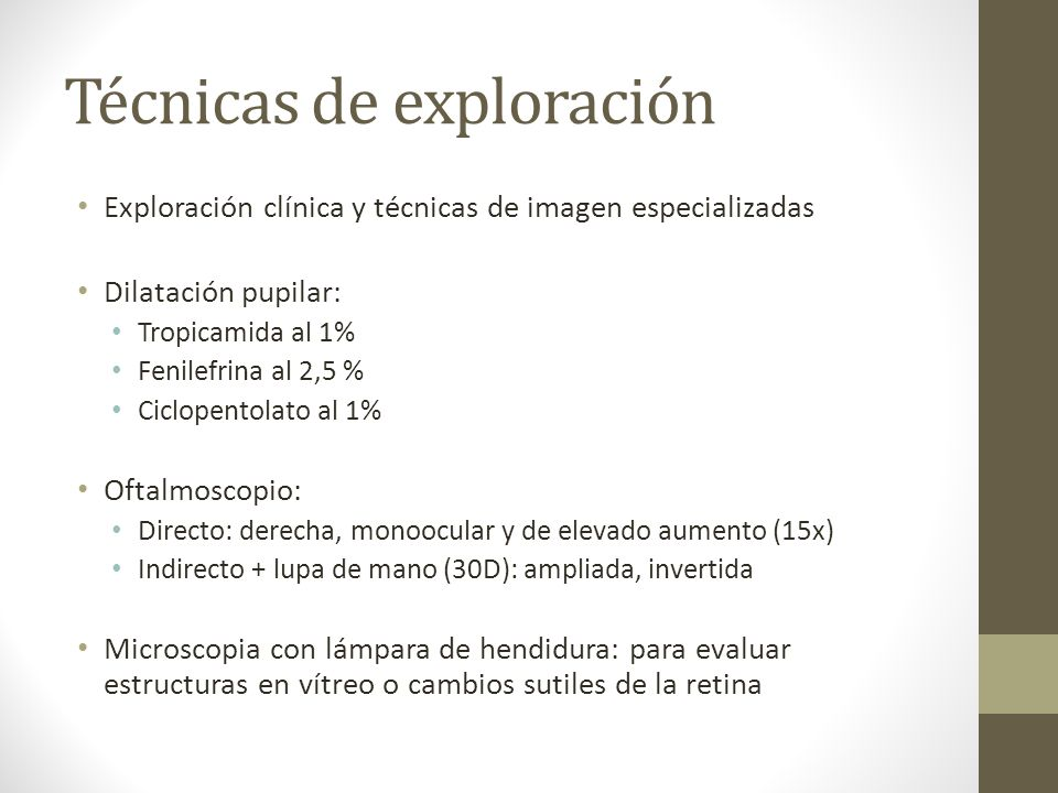 Técnicas de exploración Exploración clínica y técnicas de imagen especializadas Dilatación pupilar: Tropicamida al 1% Fenilefrina al 2,5 % Ciclopentol