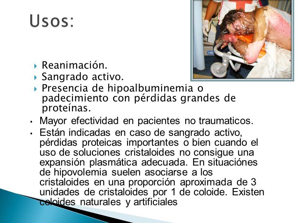 Reanimación. Sangrado activo. Presencia de hipoalbuminemia o padecimiento con pérdidas grandes de proteínas. Mayor efectividad en pacientes no traumat