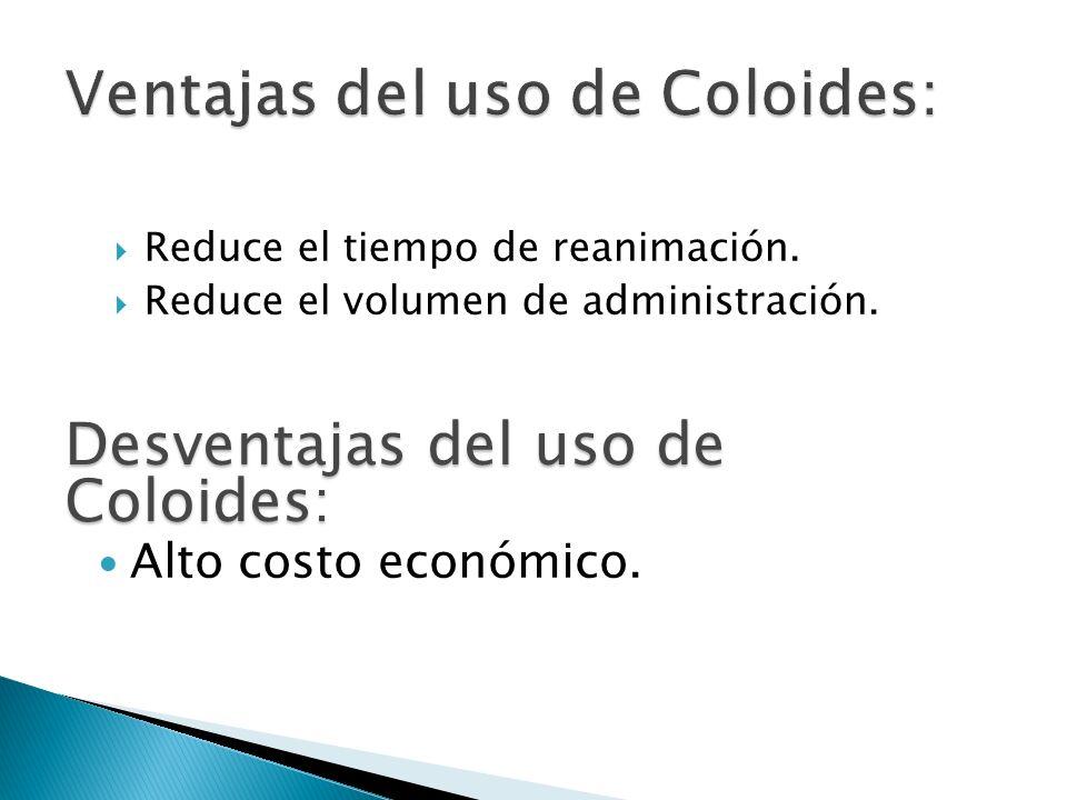 Reduce el tiempo de reanimación. Reduce el volumen de administración. Desventajas del uso de Coloides: Alto costo económico.