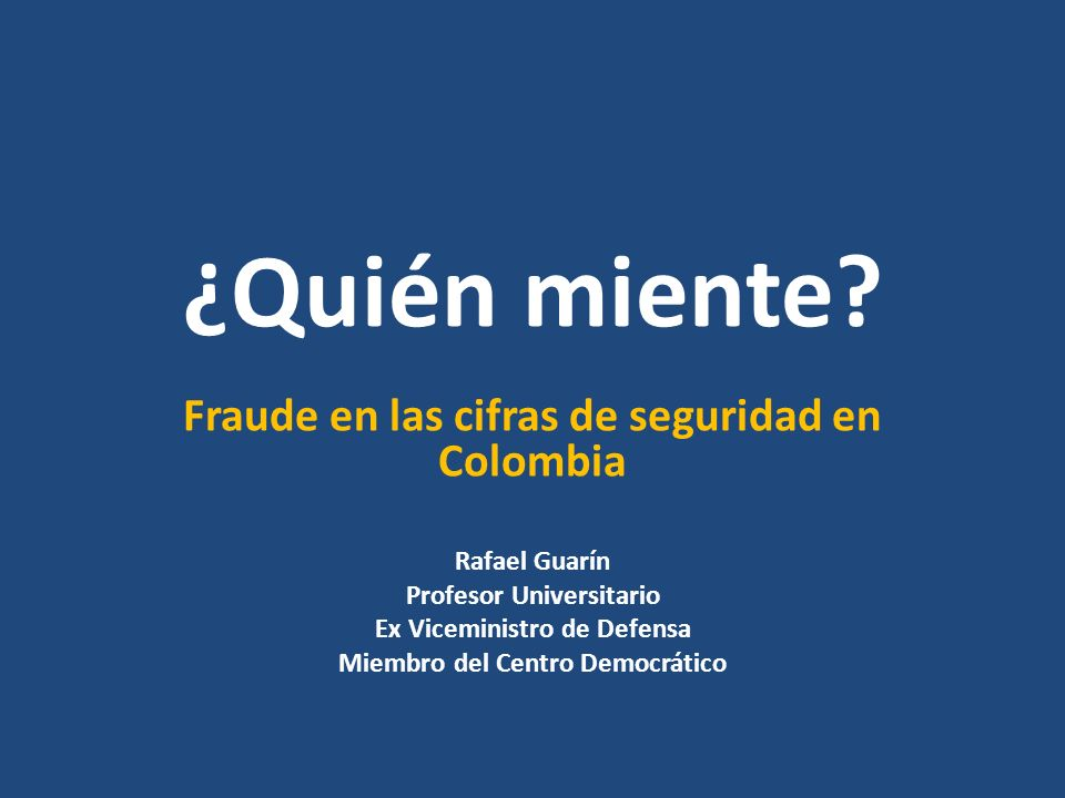 ¿Quién miente? Fraude en las cifras de seguridad en Colombia Rafael Guarín Profesor Universitario Ex Viceministro de Defensa Miembro del Centro Democr