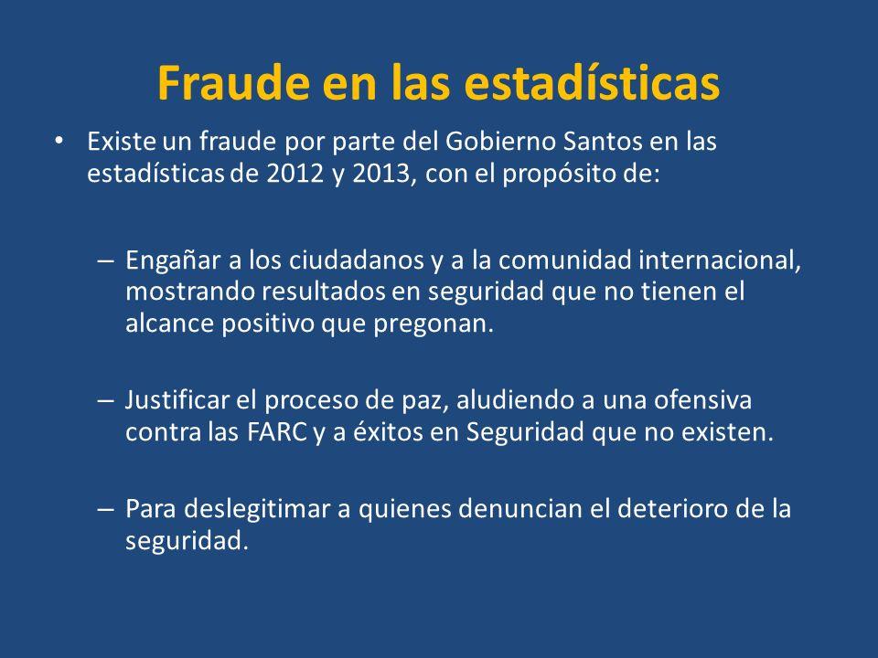 Fraude en las estadísticas Existe un fraude por parte del Gobierno Santos en las estadísticas de 2012 y 2013, con el propósito de: – Engañar a los ciudadanos y a la comunidad internacional, mostrando resultados en seguridad que no tienen el alcance positivo que pregonan.