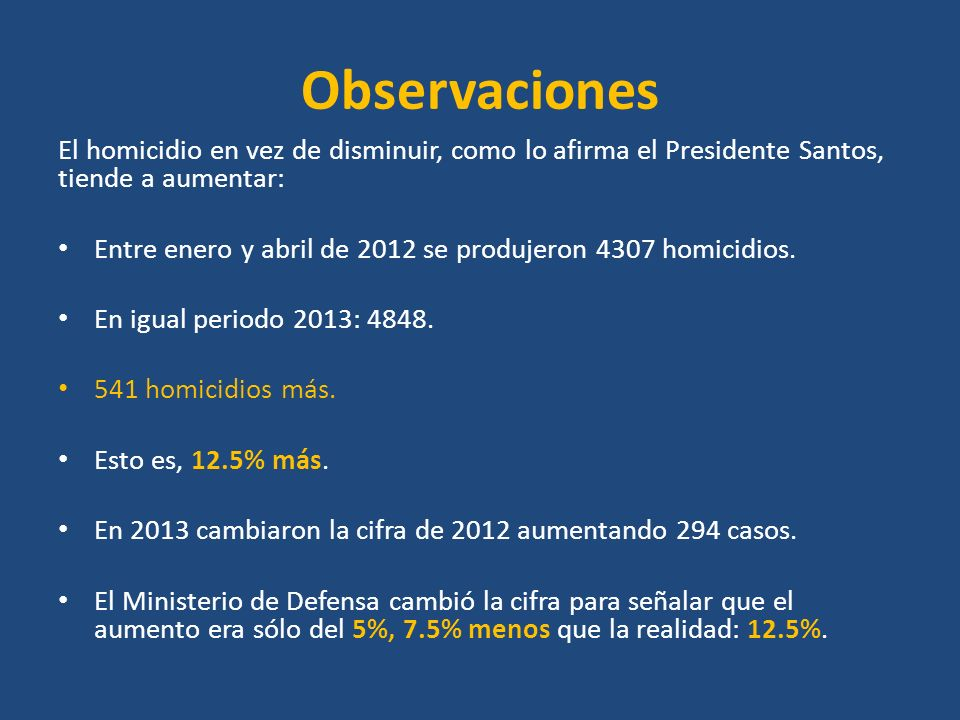 Observaciones El homicidio en vez de disminuir, como lo afirma el Presidente Santos, tiende a aumentar: Entre enero y abril de 2012 se produjeron 4307 homicidios.