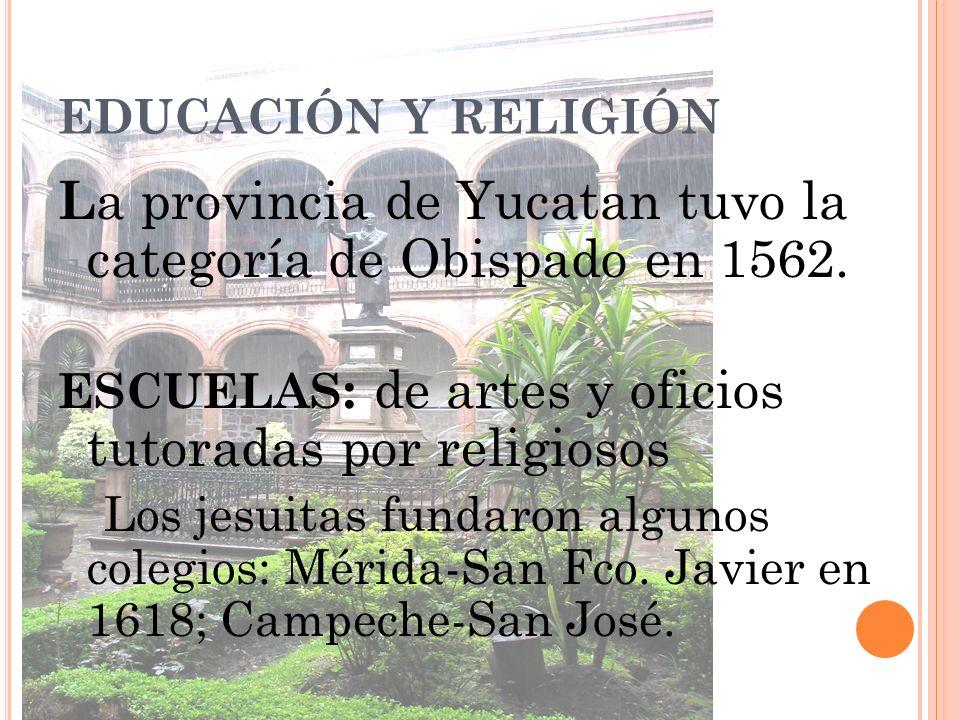 EDUCACIÓN Y RELIGIÓN L a provincia de Yucatan tuvo la categoría de Obispado en 1562. ESCUELAS : de artes y oficios tutoradas por religiosos Los jesuit