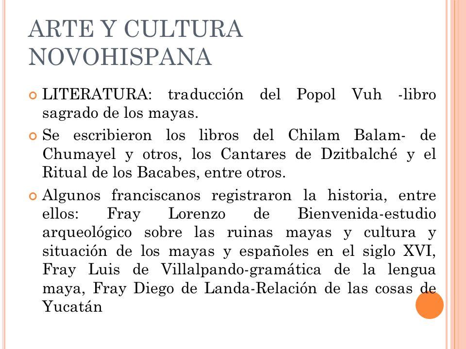 ARTE Y CULTURA NOVOHISPANA LITERATURA: traducción del Popol Vuh -libro sagrado de los mayas. Se escribieron los libros del Chilam Balam- de Chumayel y
