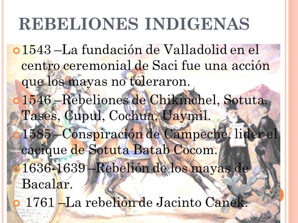 REBELIONES INDIGENAS 1543 –La fundación de Valladolid en el centro ceremonial de Saci fue una acción que los mayas no toleraron. 1546 –Rebeliones de C