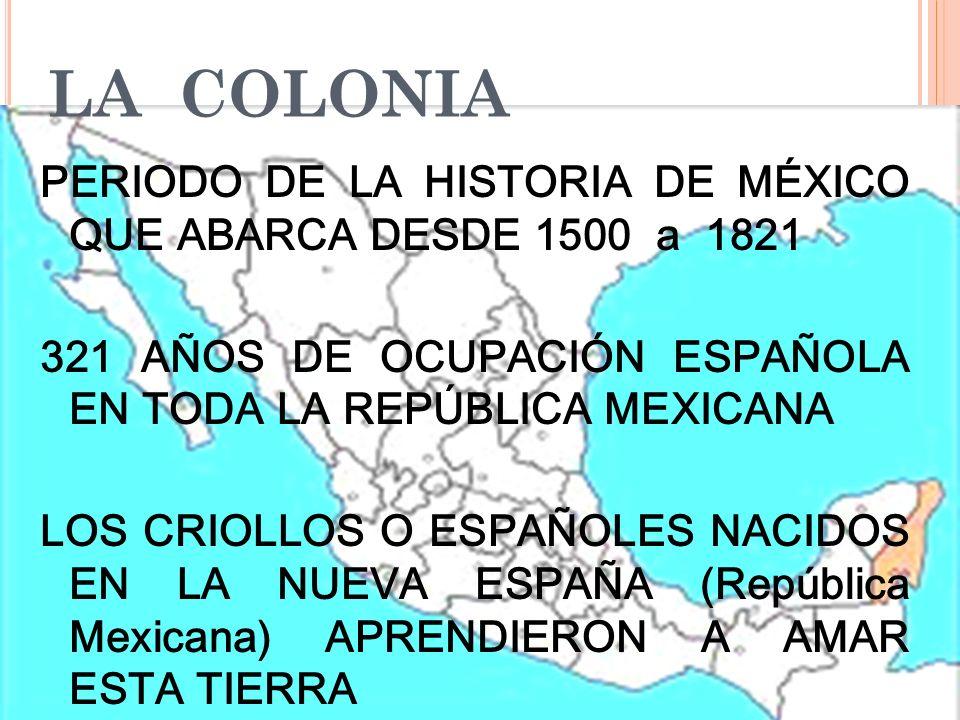 LA COLONIA PERIODO DE LA HISTORIA DE MÉXICO QUE ABARCA DESDE 1500 a 1821 321 AÑOS DE OCUPACIÓN ESPAÑOLA EN TODA LA REPÚBLICA MEXICANA LOS CRIOLLOS O E