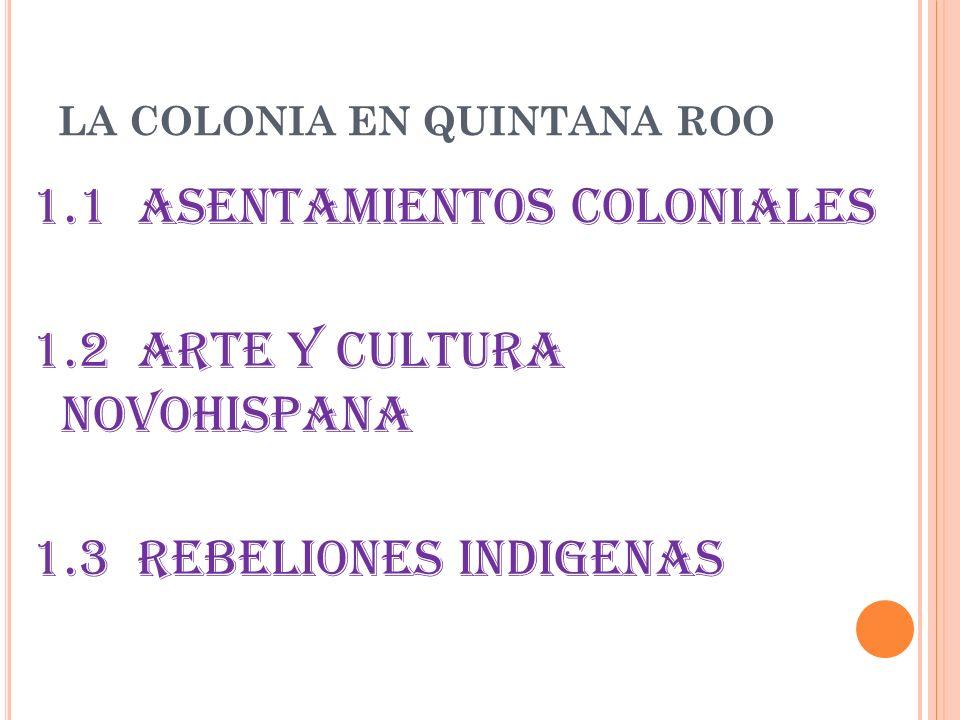 LA COLONIA EN QUINTANA ROO 1.1 ASENTAMIENTOS COLONIALES 1.2 ARTE Y CULTURA NOVOHISPANA 1.3 REBELIONES INDIGENAS
