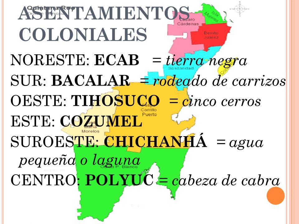 ASENTAMIENTOS COLONIALES NORESTE: ECAB = tierra negra SUR: BACALAR = rodeado de carrizos OESTE: TIHOSUCO = cinco cerros ESTE: COZUMEL SUROESTE: CHICHA