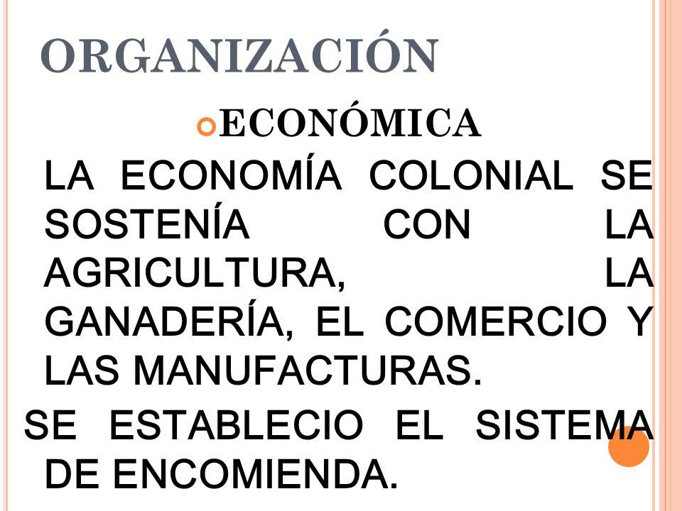 ORGANIZACIÓN ECONÓMICA LA ECONOMÍA COLONIAL SE SOSTENÍA CON LA AGRICULTURA, LA GANADERÍA, EL COMERCIO Y LAS MANUFACTURAS. SE ESTABLECIO EL SISTEMA DE