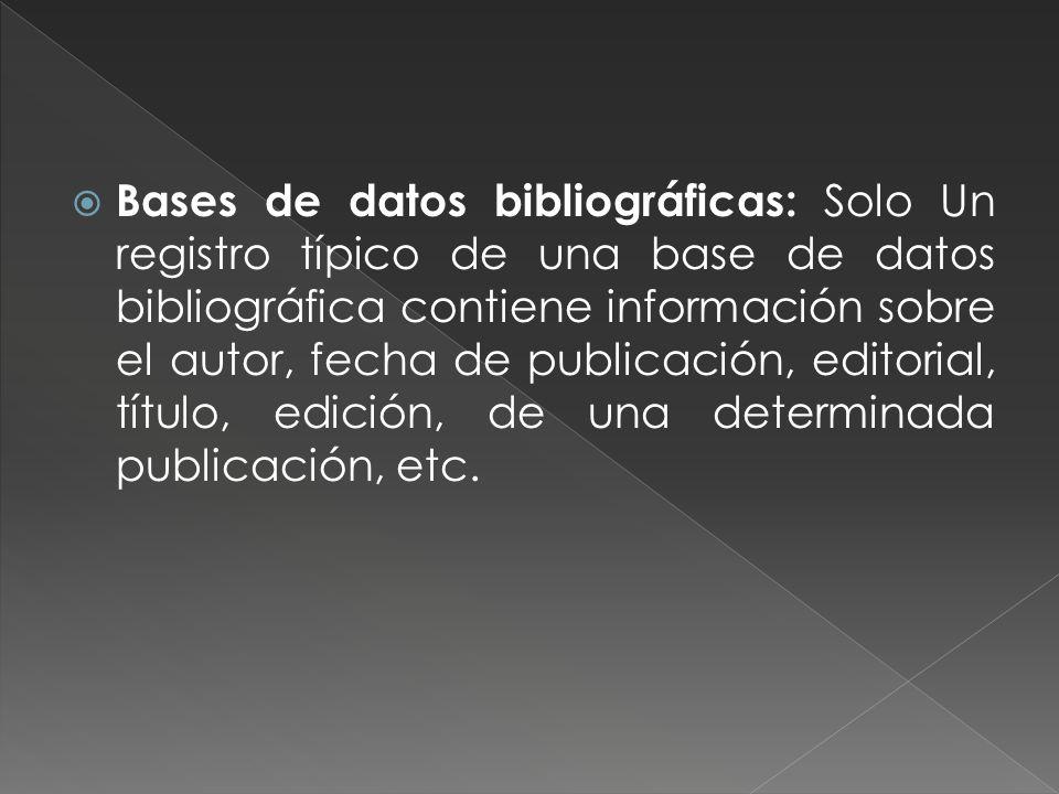 Bases de datos bibliográficas: Solo Un registro típico de una base de datos bibliográfica contiene información sobre el autor, fecha de publicación, editorial, título, edición, de una determinada publicación, etc.