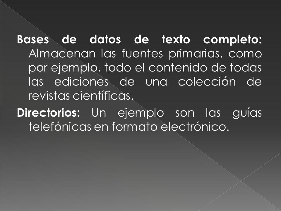Bases de datos de texto completo: Almacenan las fuentes primarias, como por ejemplo, todo el contenido de todas las ediciones de una colección de revistas científicas.