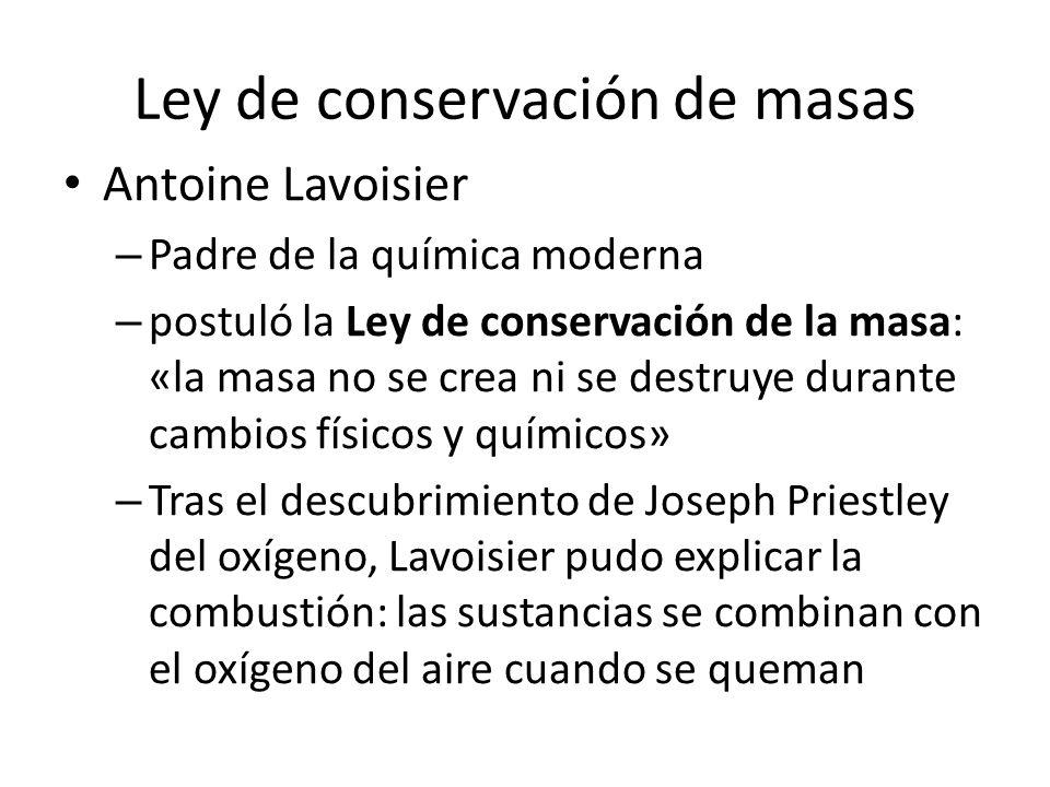 Ley de conservación de masas Antoine Lavoisier – Padre de la química moderna – postuló la Ley de conservación de la masa: «la masa no se crea ni se de