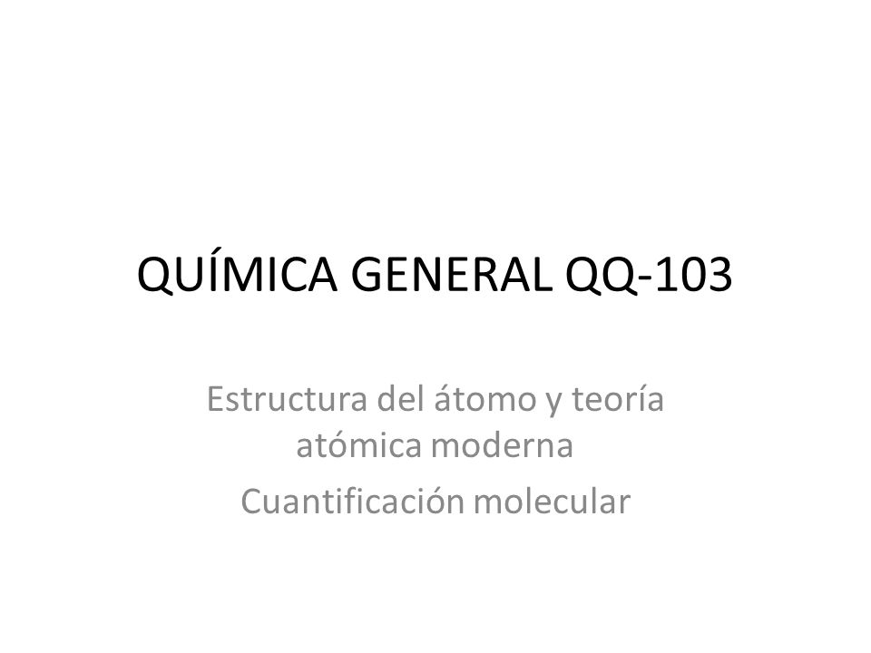 QUÍMICA GENERAL QQ-103 Estructura del átomo y teoría atómica moderna Cuantificación molecular
