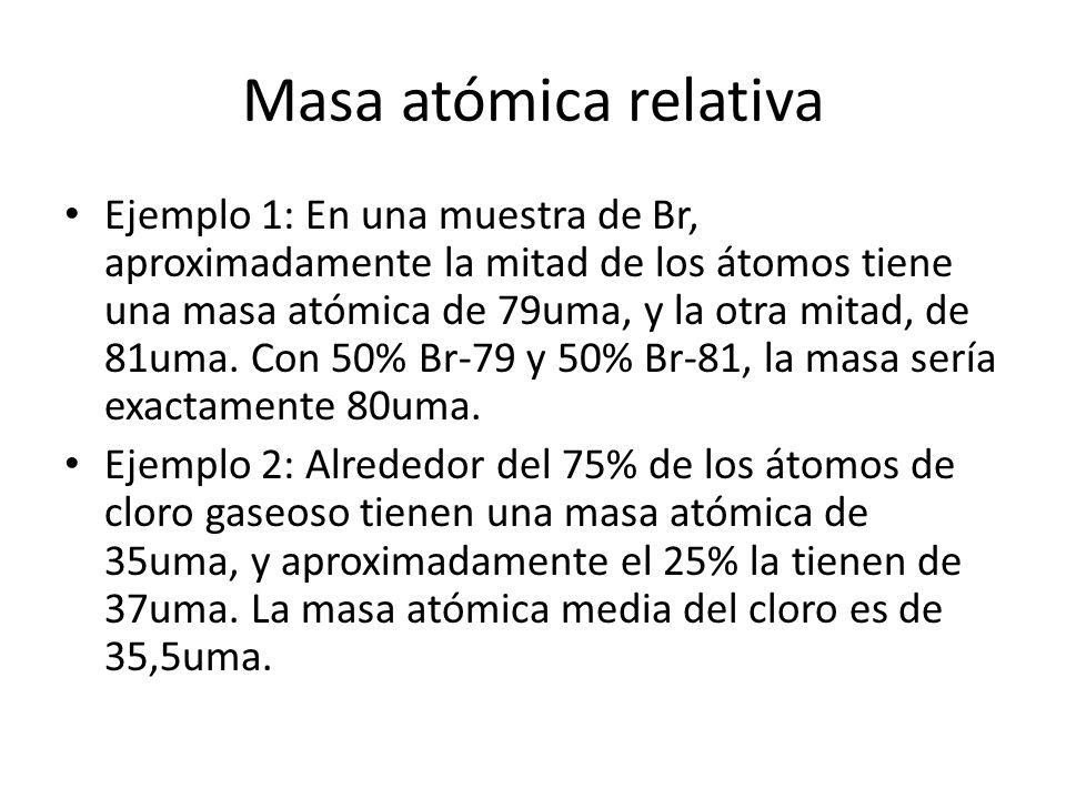 Masa atómica relativa Ejemplo 1: En una muestra de Br, aproximadamente la mitad de los átomos tiene una masa atómica de 79uma, y la otra mitad, de 81uma.
