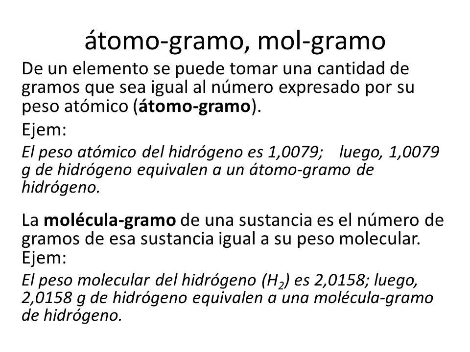 átomo-gramo, mol-gramo De un elemento se puede tomar una cantidad de gramos que sea igual al número expresado por su peso atómico (átomo-gramo).