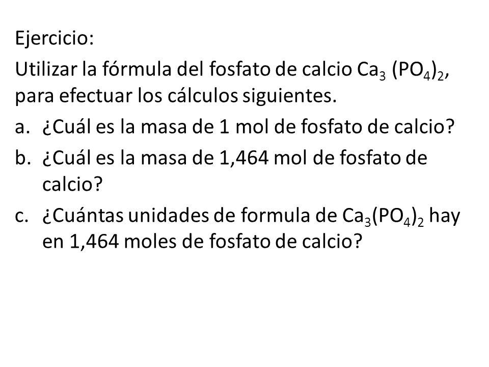 Ejercicio: Utilizar la fórmula del fosfato de calcio Ca 3 (PO 4 ) 2, para efectuar los cálculos siguientes.