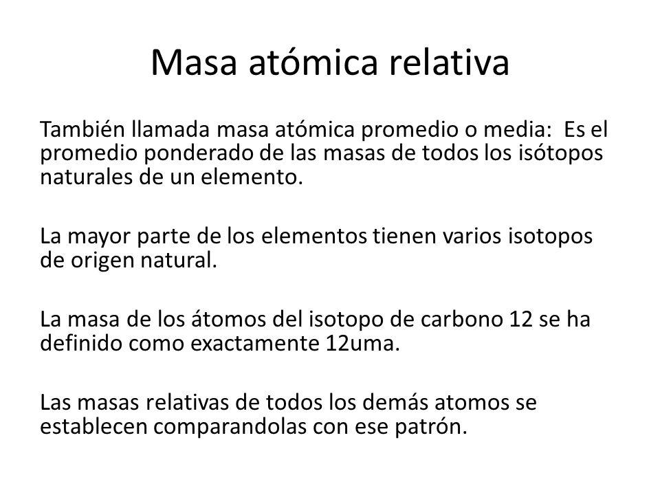 Masa atómica relativa También llamada masa atómica promedio o media: Es el promedio ponderado de las masas de todos los isótopos naturales de un elemento.