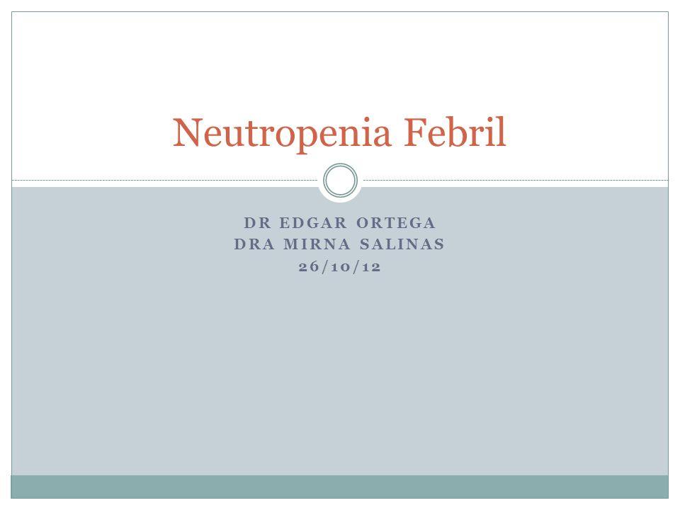 DR EDGAR ORTEGA DRA MIRNA SALINAS 26/10/12 Neutropenia Febril