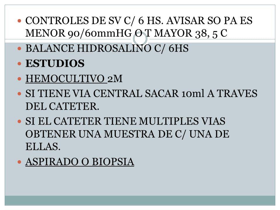 CONTROLES DE SV C/ 6 HS. AVISAR SO PA ES MENOR 90/60mmHG O T MAYOR 38, 5 C BALANCE HIDROSALINO C/ 6HS ESTUDIOS HEMOCULTIVO 2M SI TIENE VIA CENTRAL SAC