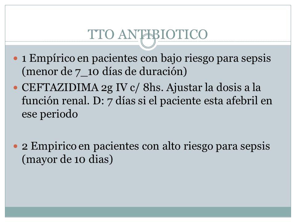 TTO ANTIBIOTICO 1 Empírico en pacientes con bajo riesgo para sepsis (menor de 7_10 días de duración) CEFTAZIDIMA 2g IV c/ 8hs. Ajustar la dosis a la f