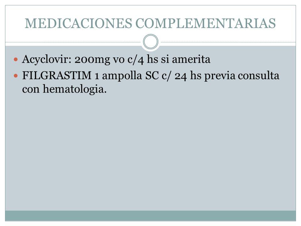 MEDICACIONES COMPLEMENTARIAS Acyclovir: 200mg vo c/4 hs si amerita FILGRASTIM 1 ampolla SC c/ 24 hs previa consulta con hematologia.