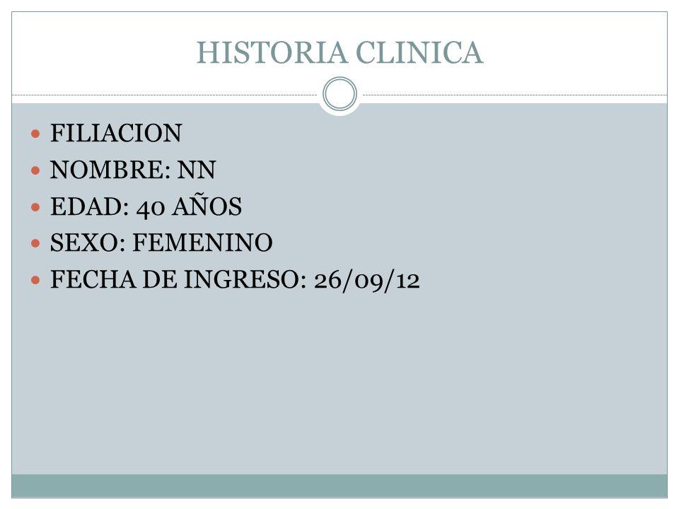 HISTORIA CLINICA FILIACION NOMBRE: NN EDAD: 40 AÑOS SEXO: FEMENINO FECHA DE INGRESO: 26/09/12
