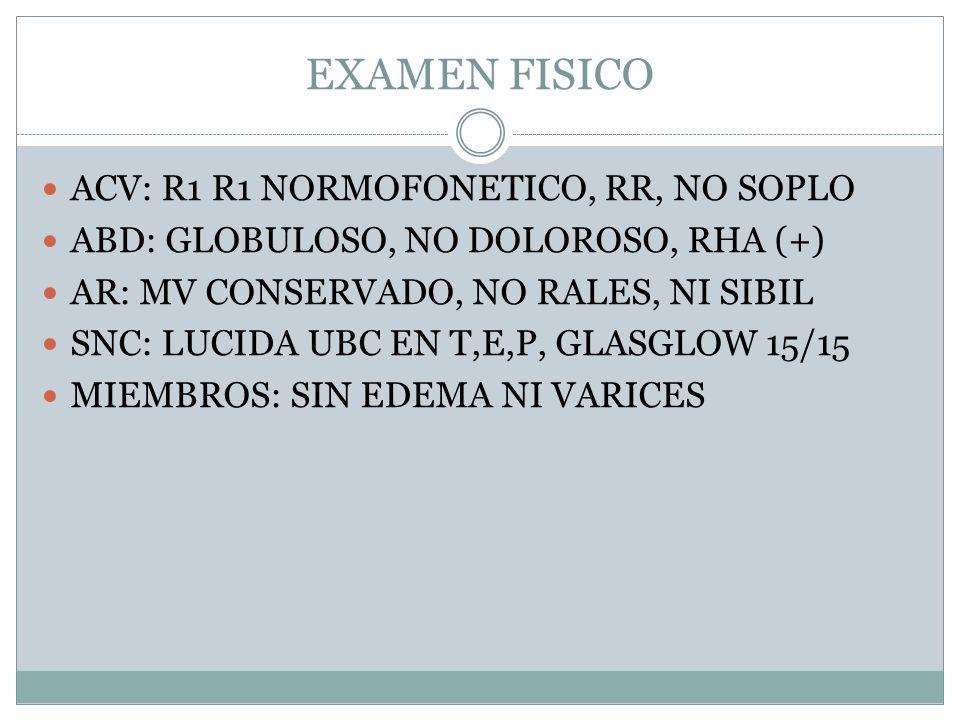 EXAMEN FISICO ACV: R1 R1 NORMOFONETICO, RR, NO SOPLO ABD: GLOBULOSO, NO DOLOROSO, RHA (+) AR: MV CONSERVADO, NO RALES, NI SIBIL SNC: LUCIDA UBC EN T,E