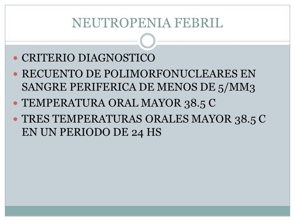 NEUTROPENIA FEBRIL CRITERIO DIAGNOSTICO RECUENTO DE POLIMORFONUCLEARES EN SANGRE PERIFERICA DE MENOS DE 5/MM3 TEMPERATURA ORAL MAYOR 38.5 C TRES TEMPE