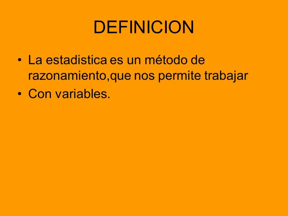 DEFINICION La estadistica es un método de razonamiento,que nos permite trabajar Con variables.