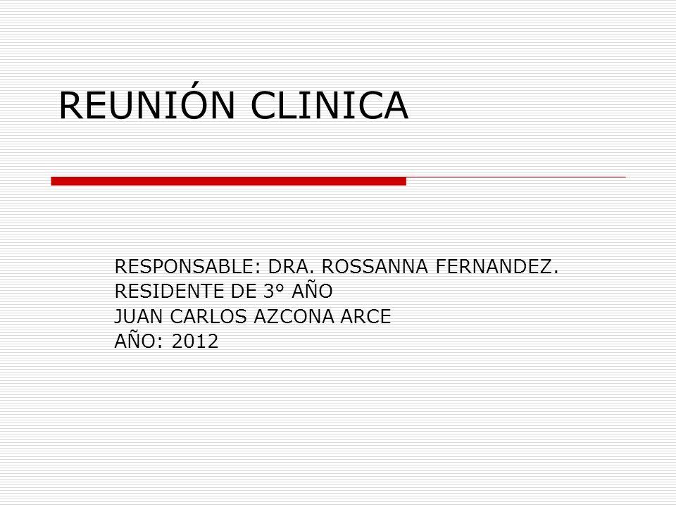 REUNIÓN CLINICA RESPONSABLE: DRA. ROSSANNA FERNANDEZ. RESIDENTE DE 3° AÑO JUAN CARLOS AZCONA ARCE AÑO: 2012