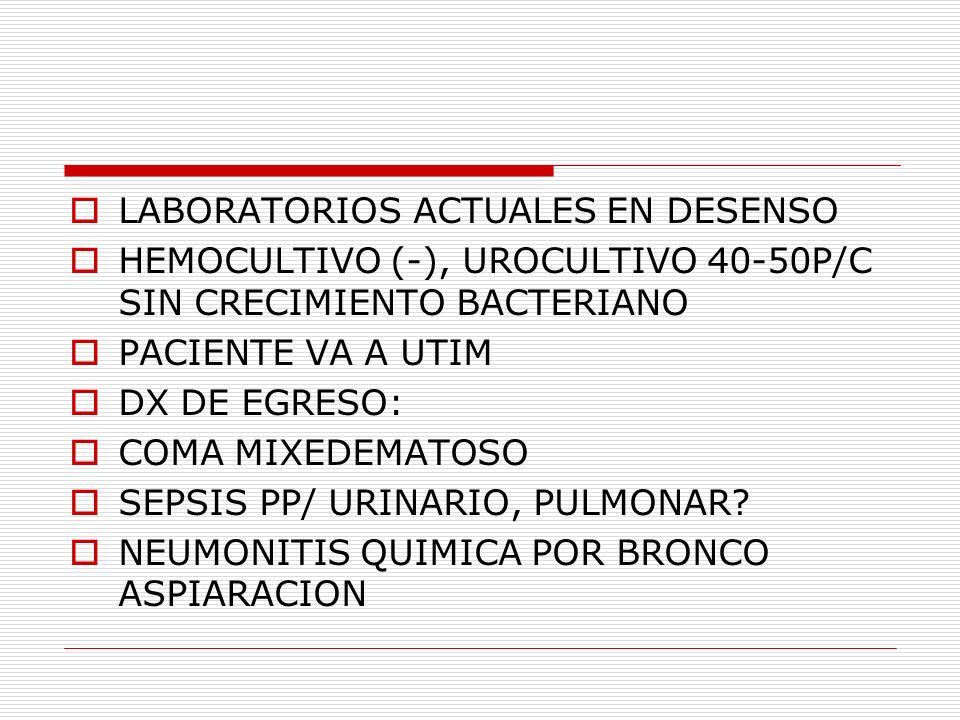 LABORATORIOS ACTUALES EN DESENSO HEMOCULTIVO (-), UROCULTIVO 40-50P/C SIN CRECIMIENTO BACTERIANO PACIENTE VA A UTIM DX DE EGRESO: COMA MIXEDEMATOSO SE