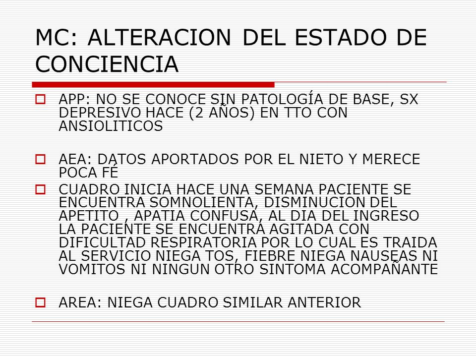 MC: ALTERACION DEL ESTADO DE CONCIENCIA APP: NO SE CONOCE SIN PATOLOGÍA DE BASE, SX DEPRESIVO HACE (2 AÑOS) EN TTO CON ANSIOLITICOS AEA: DATOS APORTAD
