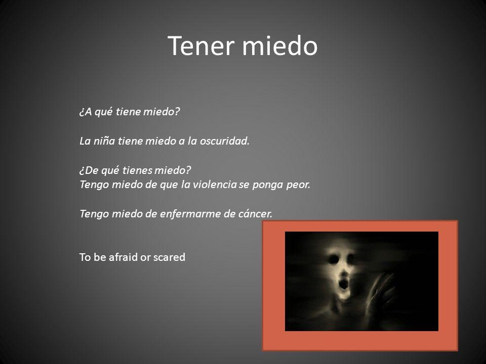 Tener miedo ¿A qué tiene miedo? La niña tiene miedo a la oscuridad. ¿De qué tienes miedo? Tengo miedo de que la violencia se ponga peor. Tengo miedo d
