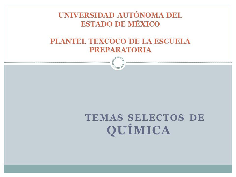 TEMAS SELECTOS DE QUÍMICA UNIVERSIDAD AUTÓNOMA DEL ESTADO DE MÉXICO PLANTEL TEXCOCO DE LA ESCUELA PREPARATORIA