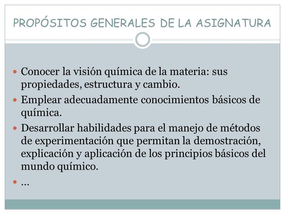 PROPÓSITOS GENERALES DE LA ASIGNATURA Conocer la visión química de la materia: sus propiedades, estructura y cambio. Emplear adecuadamente conocimient