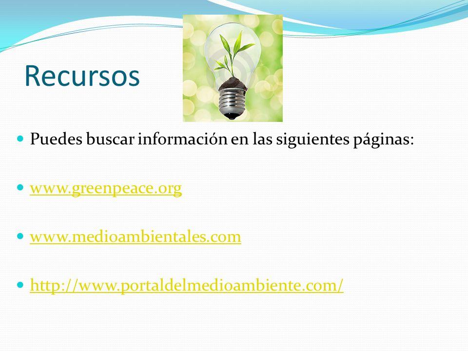 Recursos Puedes buscar información en las siguientes páginas: www.greenpeace.org www.medioambientales.com http://www.portaldelmedioambiente.com/