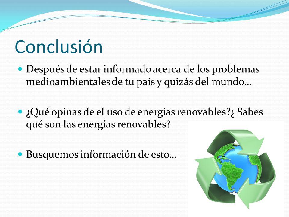 Conclusión Después de estar informado acerca de los problemas medioambientales de tu país y quizás del mundo… ¿Qué opinas de el uso de energías renovables?¿ Sabes qué son las energías renovables.