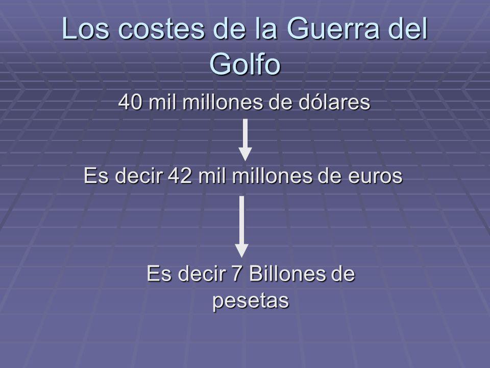 Los costes de la Guerra del Golfo 40 mil millones de dólares Es decir 42 mil millones de euros Es decir 7 Billones de pesetas