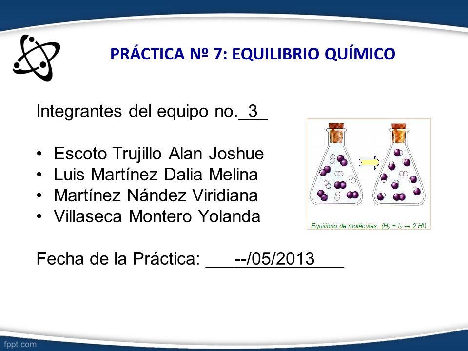 PRÁCTICA Nº 7: EQUILIBRIO QUÍMICO Integrantes del equipo no._3_ Escoto Trujillo Alan Joshue Luis Martínez Dalia Melina Martínez Nández Viridiana Villa