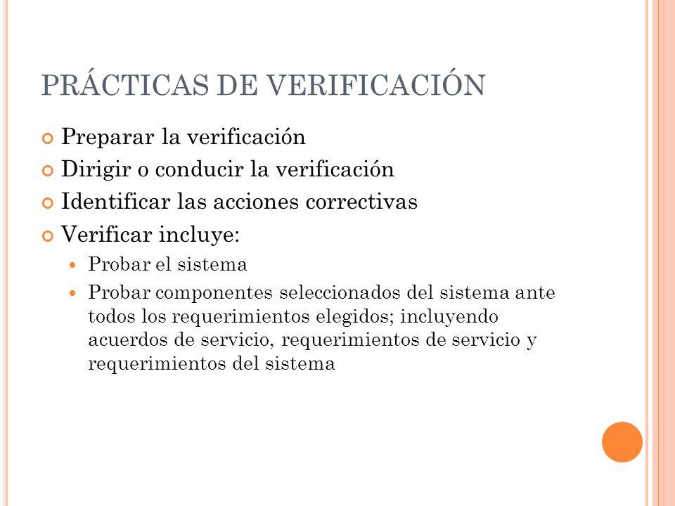 PRÁCTICAS DE VERIFICACIÓN Preparar la verificación Dirigir o conducir la verificación Identificar las acciones correctivas Verificar incluye: Probar el sistema Probar componentes seleccionados del sistema ante todos los requerimientos elegidos; incluyendo acuerdos de servicio, requerimientos de servicio y requerimientos del sistema
