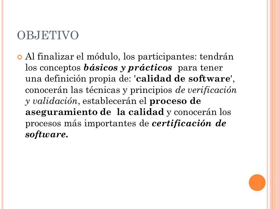 OBJETIVO Al finalizar el módulo, los participantes: tendrán los conceptos básicos y prácticos para tener una definición propia de: calidad de software , conocerán las técnicas y principios de verificación y validación, establecerán el proceso de aseguramiento de la calidad y conocerán los procesos más importantes de certificación de software.