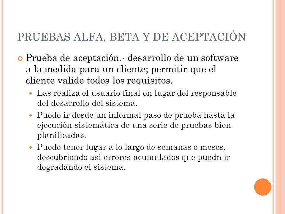 PRUEBAS ALFA, BETA Y DE ACEPTACIÓN Prueba de aceptación.- desarrollo de un software a la medida para un cliente; permitir que el cliente valide todos los requisitos.