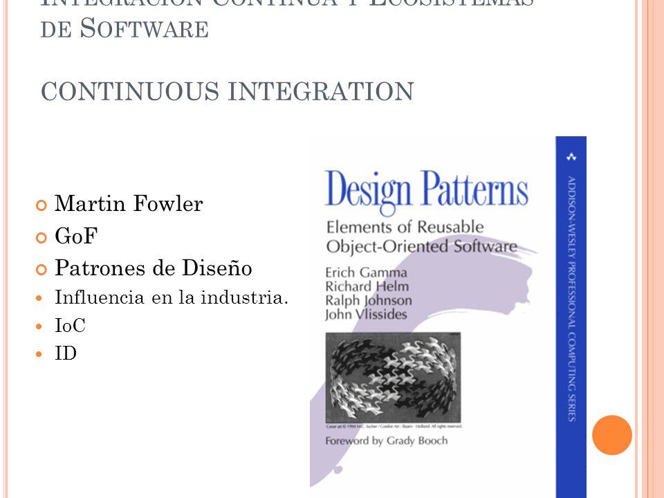 I NTEGRACIÓN C ONTINUA Y E COSISTEMAS DE S OFTWARE CONTINUOUS INTEGRATION Martin Fowler GoF Patrones de Diseño Influencia en la industria. IoC ID