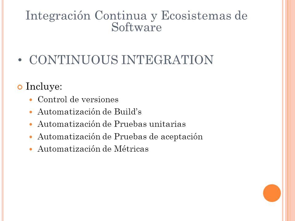 Integración Continua y Ecosistemas de Software CONTINUOUS INTEGRATION Incluye: Control de versiones Automatización de Builds Automatización de Pruebas unitarias Automatización de Pruebas de aceptación Automatización de Métricas