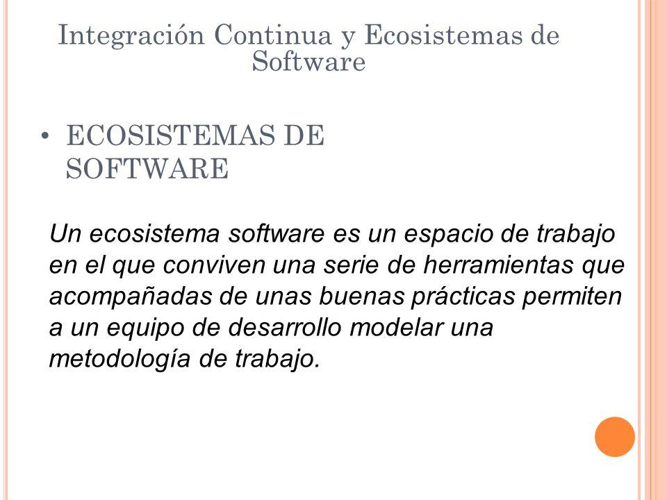 Integración Continua y Ecosistemas de Software ECOSISTEMAS DE SOFTWARE Un ecosistema software es un espacio de trabajo en el que conviven una serie de herramientas que acompañadas de unas buenas prácticas permiten a un equipo de desarrollo modelar una metodología de trabajo.