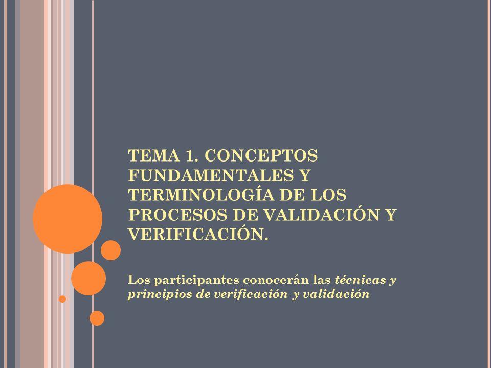 TEMA 1. CONCEPTOS FUNDAMENTALES Y TERMINOLOGÍA DE LOS PROCESOS DE VALIDACIÓN Y VERIFICACIÓN. Los participantes conocerán las técnicas y principios de