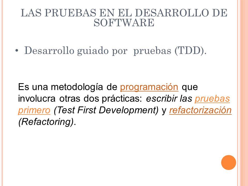 LAS PRUEBAS EN EL DESARROLLO DE SOFTWARE Desarrollo guiado por pruebas (TDD). Es una metodología de programación que involucra otras dos prácticas: es