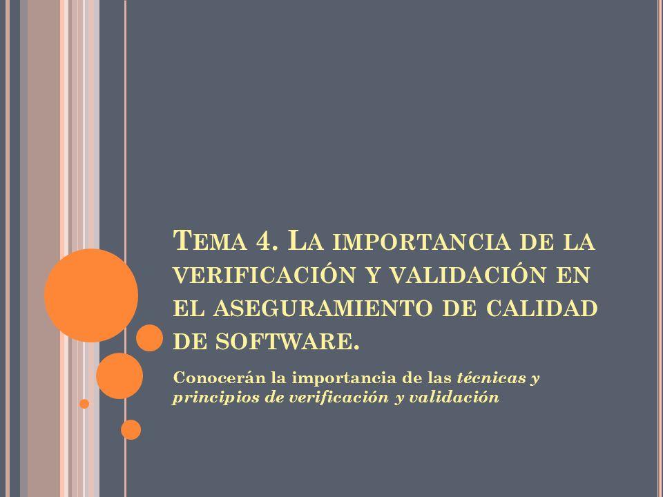 T EMA 4. L A IMPORTANCIA DE LA VERIFICACIÓN Y VALIDACIÓN EN EL ASEGURAMIENTO DE CALIDAD DE SOFTWARE. Conocerán la importancia de las técnicas y princi